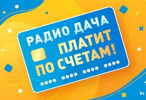 «Радио Дача» вновь платит по вашим счетам!