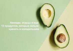 Авокадо, огурцы и еще 13 продуктов, которые нельзя хранить в холодильнике (видео)