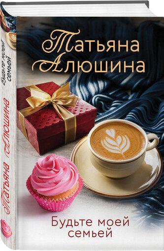 В издательстве «Эксмо» новинка - книга Татьяны Алюшиной «Будьте моей семьей»